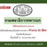 กรมพลาธิการทหารบก เปิดรับสมัครสอบเป็นพนักงานราชการ จำนวน 85 อัตรา รับสมัครด้วยตนเอง ตั้งแต่วันที่ 12 - 23 มกราคม 2561